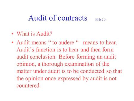 Audit of contracts Slide 3.3 What is Audit? Audit means to audere means to hear. Audits function is to hear and then form audit conclusion. Before forming.