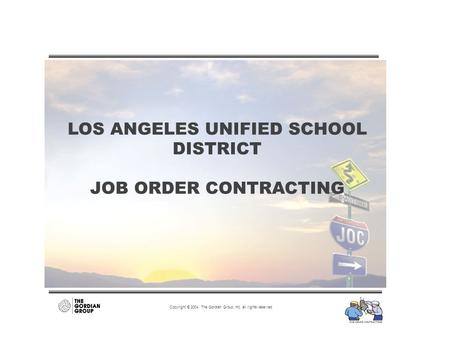 LOS ANGELES UNIFIED SCHOOL DISTRICT JOB ORDER CONTRACTING Copyright © 2004 The Gordian Group, Inc. all rights reserved.