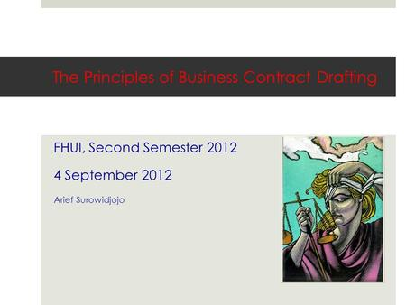 The Principles of Business Contract Drafting FHUI, Second Semester 2012 4 September 2012 Arief Surowidjojo.