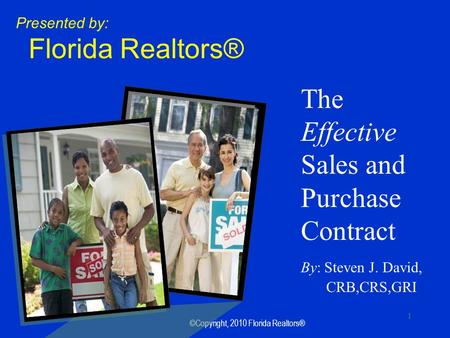 ©Copyright, 2010 Florida Realtors® 1 The Effective Sales and Purchase Contract By: Steven J. David, CRB,CRS,GRI Presented by: Florida Realtors®
