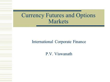 Currency Futures and Options Markets International Corporate Finance P.V. Viswanath.