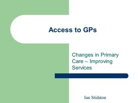 Access to GPs Changes in Primary Care – Improving Services Ian Stidston.