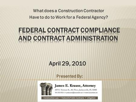 What does a Construction Contractor Have to do to Work for a Federal Agency? Presented By: April 29, 2010.