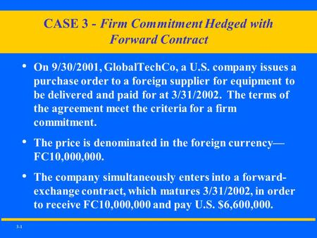 3-1 CASE 3 - Firm Commitment Hedged with Forward Contract On 9/30/2001, GlobalTechCo, a U.S. company issues a purchase order to a foreign supplier for.