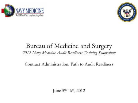 Bureau of Medicine and Surgery 2012 Navy Medicine Audit Readiness Training Symposium Contract Administration: Path to Audit Readiness June 5 th – 6 th,