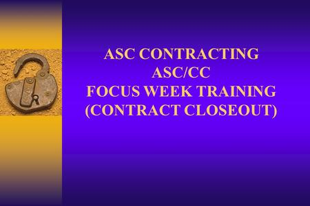 ASC CONTRACTING ASC/CC FOCUS WEEK TRAINING (CONTRACT CLOSEOUT)