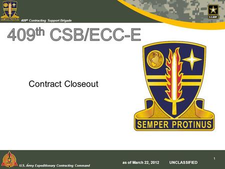 U.S. Army Expeditionary Contracting Command 409 th Contracting Support Brigade Contract Closeout. as of March 22, 2012 UNCLASSIFIED 1.