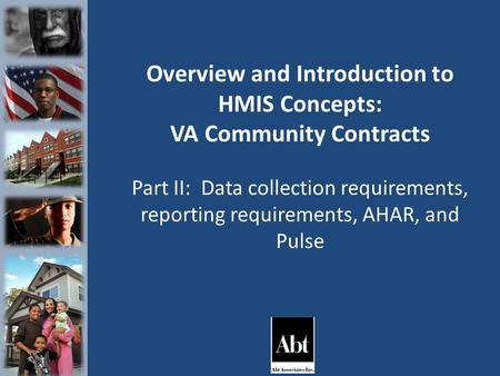 Overview and Introduction to HMIS Concepts: VA Community Contracts Part II: Data collection requirements, reporting requirements, AHAR, and Pulse.