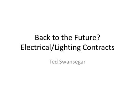 Back to the Future? Electrical/Lighting Contracts Ted Swansegar.