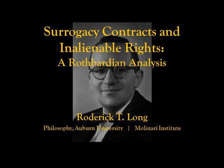 Surrogacy Contracts and Inalienable Rights: A Rothbardian Analysis Roderick T. Long Philosophy, Auburn University | Molinari Institute.