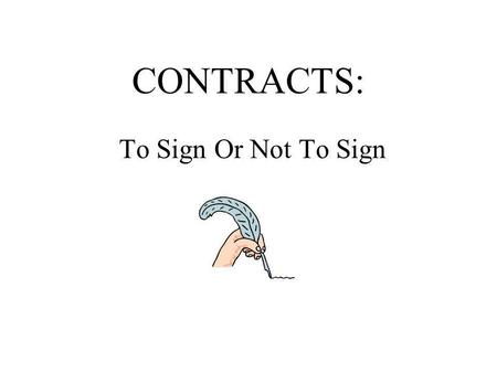 CONTRACTS: To Sign Or Not To Sign. What is a Contract? >A contract is an agreement between two or more parties which creates an obligation to do, or not.