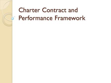 Charter Contract and Performance Framework. Outcomes Appreciation for how the related parts make a whole Contract, Frameworks, Monitoring, Renewal Develop.