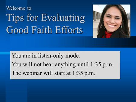 Welcome to Tips for Evaluating Good Faith Efforts You are in listen-only mode. You will not hear anything until 1:35 p.m. The webinar will start at 1:35.