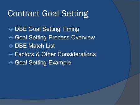 Contract Goal Setting DBE Goal Setting Timing Goal Setting Process Overview DBE Match List Factors & Other Considerations Goal Setting Example.