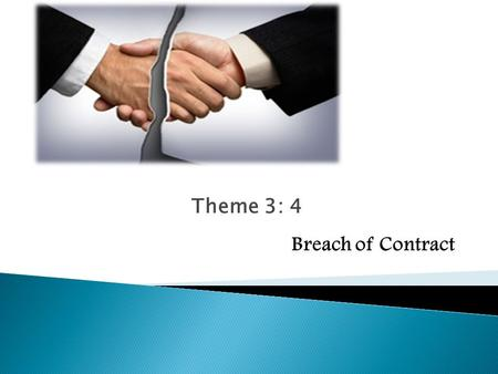 Theme 3: 4 Breach of Contract. Party fails to honour his contractual obligations in the form of: Mora debitoris Mora creditoris Positive malperformance.