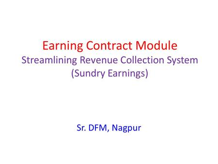 Earning Contract Module Streamlining Revenue Collection System (Sundry Earnings) Sr. DFM, Nagpur.