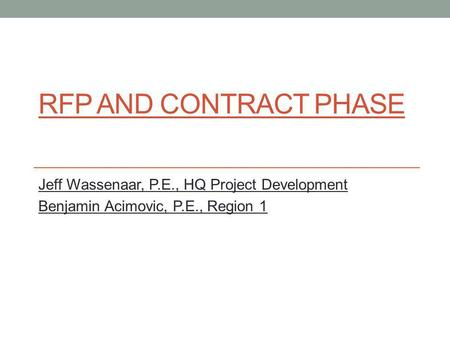 RFP AND CONTRACT PHASE Jeff Wassenaar, P.E., HQ Project Development Benjamin Acimovic, P.E., Region 1.