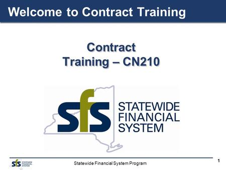 Statewide Financial System Program 1 Contract Training – CN210 Contract Welcome to Contract Training.