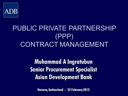 PUBLIC PRIVATE PARTNERSHIP (PPP) CONTRACT MANAGEMENT Muhammad A Ingratubun Senior Procurement Specialist Asian Development Bank Geneva, Switzerland - 22.
