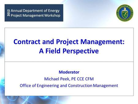 Contract and Project Management: A Field Perspective Moderator Michael Peek, PE CCE CFM Office of Engineering and Construction Management.