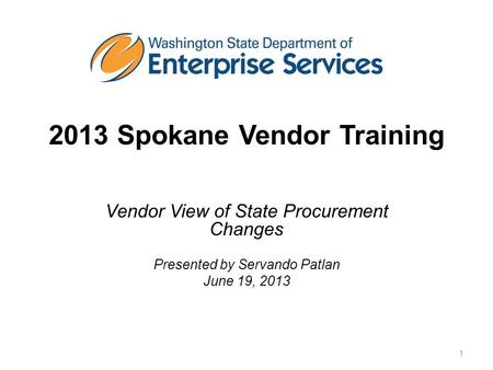 2013 Spokane Vendor Training Vendor View of State Procurement Changes Presented by Servando Patlan June 19, 2013 1.