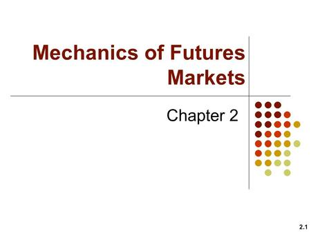 Mechanics of Futures Markets Chapter 2 2.1. 2.2 Goals of Chapter 2 Details of trading futures contracts –Underlying asset ( ), contract size ( ), delivery.