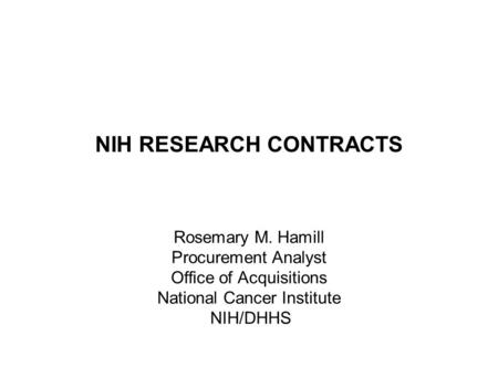 NIH RESEARCH CONTRACTS Rosemary M. Hamill Procurement Analyst Office of Acquisitions National Cancer Institute NIH/DHHS.
