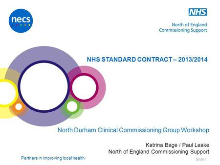 Partners in improving local health Slide 1 NHS STANDARD CONTRACT – 2013/2014 North Durham Clinical Commissioning Group Workshop Katrina Bage / Paul Leake.
