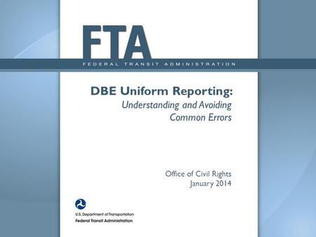 DBE Uniform Reporting: Understanding and Avoiding Common Errors Office of Civil Rights January 2014.