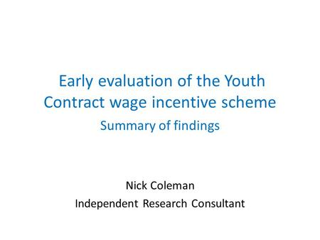 Early evaluation of the Youth Contract wage incentive scheme Summary of findings Nick Coleman Independent Research Consultant.