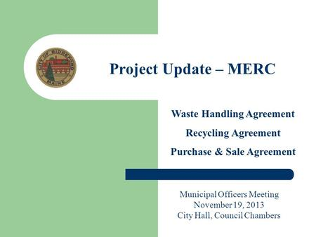 Project Update – MERC Waste Handling Agreement Recycling Agreement Purchase & Sale Agreement Municipal Officers Meeting November 19, 2013 City Hall, Council.