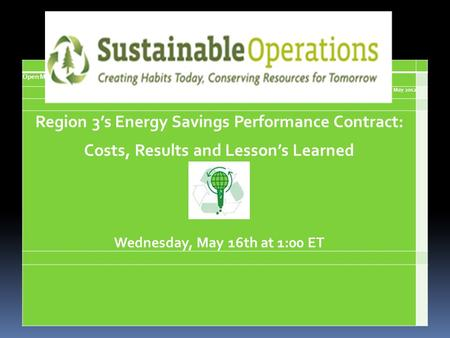 Open Mic Webinar May 2012 Region 3s Energy Savings Performance Contract: Costs, Results and Lessons Learned Wednesday, May 16th at 1:00 ET.