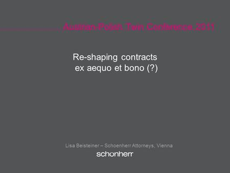 Austrian-Polish Twin Conference 2011 Lisa Beisteiner – Schoenherr Attorneys, Vienna Re-shaping contracts ex aequo et bono (?)