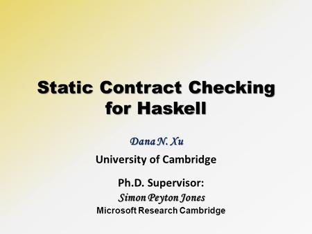 Static Contract Checking for Haskell Dana N. Xu University of Cambridge Ph.D. Supervisor: Simon Peyton Jones Microsoft Research Cambridge.