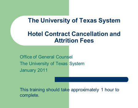 The University of Texas System Hotel Contract Cancellation and Attrition Fees Office of General Counsel The University of Texas System January 2011 This.