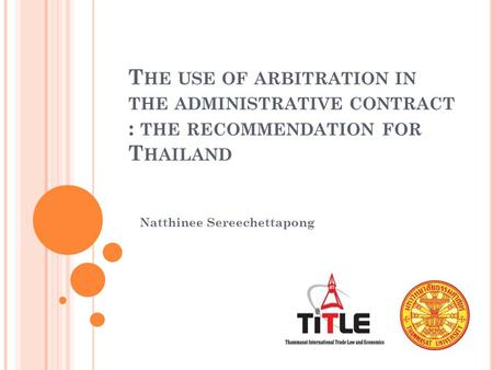 T HE USE OF ARBITRATION IN THE ADMINISTRATIVE CONTRACT : THE RECOMMENDATION FOR T HAILAND Natthinee Sereechettapong.