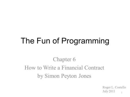 The Fun of Programming Chapter 6 How to Write a Financial Contract by Simon Peyton Jones Roger L. Costello July 2011 1.