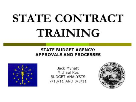 STATE CONTRACT TRAINING STATE BUDGET AGENCY: APPROVALS AND PROCESSES Jack Mynatt Michael Kos BUDGET ANALYSTS 7/13/11 AND 8/3/11.