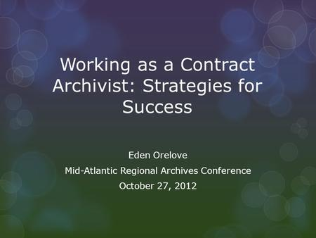 Working as a Contract Archivist: Strategies for Success Eden Orelove Mid-Atlantic Regional Archives Conference October 27, 2012.