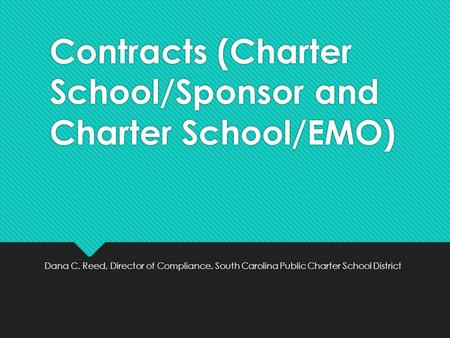 Contracts (Charter School/Sponsor and Charter School/EMO) Dana C. Reed, Director of Compliance, South Carolina Public Charter School District.