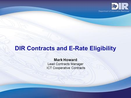 DIR Contracts and E-Rate Eligibility Mark Howard Lead Contracts Manager ICT Cooperative Contracts.