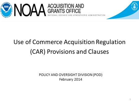 POLICY AND OVERSIGHT DIVISION (POD) February 2014 Use of Commerce Acquisition Regulation (CAR) Provisions and Clauses 1.