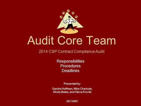 Audit Core Team Responsibilities Procedures Deadlines Presented by: Sandra Hoffman, Mike Chertude, Mindy Bates, and Steve Krovitz AD14001 2014 CSP Contract.