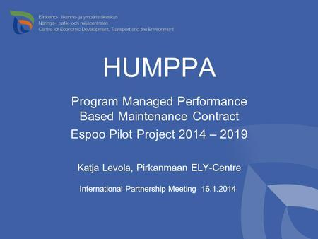 HUMPPA Program Managed Performance Based Maintenance Contract Espoo Pilot Project 2014 – 2019 Katja Levola, Pirkanmaan ELY-Centre International Partnership.