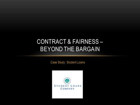 Case Study: Student Loans CONTRACT & FAIRNESS – BEYOND THE BARGAIN.