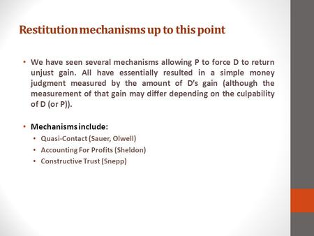 Restitution mechanisms up to this point We have seen several mechanisms allowing P to force D to return unjust gain. All have essentially resulted in a.