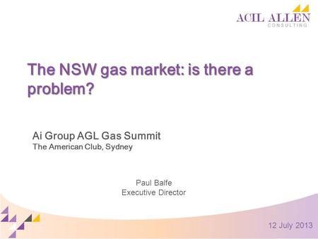 The NSW gas market: is there a problem? Ai Group AGL Gas Summit The American Club, Sydney Paul Balfe Executive Director 12 July 2013.