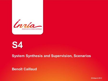 S4 S4 System Synthesis and Supervision, Scenarios Benoît Caillaud 20 March 2012.