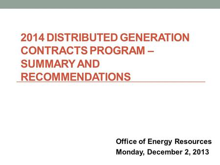 2014 DISTRIBUTED GENERATION CONTRACTS PROGRAM – SUMMARY AND RECOMMENDATIONS Office of Energy Resources Monday, December 2, 2013.