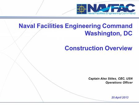 Naval Facilities Engineering Command Washington, DC Construction Overview Captain Alex Stites, CEC, USN Operations Officer 25 April 2013.